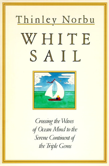 White Sail - Crossing the Waves of Ocean Mind to the Serene Continent of the Triple Gems ebook by Thinley Norbu