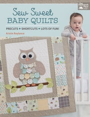Sew Sweet Baby Quilts - Precuts - Shortcuts - Lots of Fun! ebook by Kristin Roylance