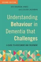 Understanding Behaviour in Dementia that Challenges, Second Edition - A Guide to Assessment and Treatment ebook by Ian Andrew James, Louisa Jackman, Katharina Reichelt,...