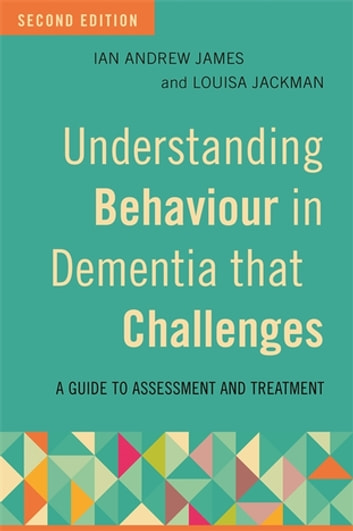 Understanding Behaviour in Dementia that Challenges, Second Edition - A Guide to Assessment and Treatment ebook by Ian Andrew James,Louisa Jackman,Katharina Reichelt,Alan Howarth,Matt Crooks,Deborah Sells,Jennifer Loan,Roberta Caiazza,Julian Hughes