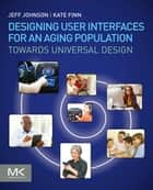 Designing User Interfaces for an Aging Population - Towards Universal Design ebook by Jeff Johnson, Kate Finn