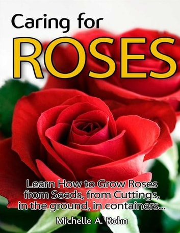 Caring for Roses: Learn How to Grow Roses from Seeds, from Cuttings, in the Ground, in Containers... ebook by Michelle A. Rohn