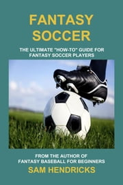 "Fantasy Soccer - The Ultimate ""How-to"" Guide for Fantasy Soccer Players ebook by Sam Hendricks"