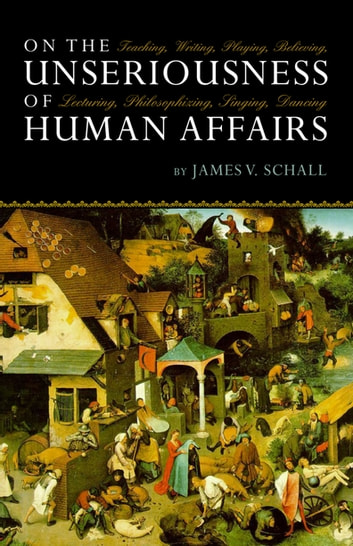 On the Unseriousness of Human Affairs - Teaching, Writing, Playing, Believing, Lecturing, Philosophizing, Singing, Dancing ebook by James V. Schall