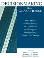 Decisionmaking in a Glass House - Mass Media, Public Opinion, and American and European Foreign Policy in the 21st Century ebook by Robert Y. Shapiro, Pierangelo Isernia, Brigitte Nacos