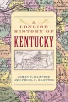 A Concise History of Kentucky ebook by James C. Klotter, Freda C. Klotter