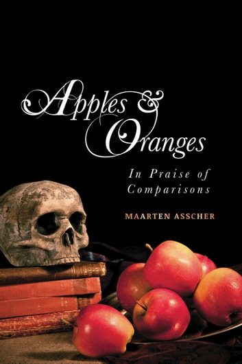 Apples and Oranges - In Praise of Comparisons ebook by Maarten Asscher