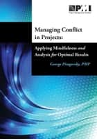 Managing Conflict in Projects - Applying Mindfulness and Analysis for Optimal Results ebook by George Pitagorsky