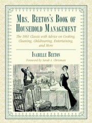 Mrs. Beeton's Book of Household Management - The 1861 Classic with Advice on Cooking, Cleaning, Childrearing, Entertaining, and More ebook by Isabella Beeton,Sarah A. Chrisman