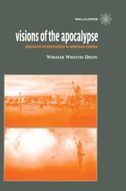 Visions of the Apocalypse - Spectacles of Destruction in American Cinema ebook by Wheeler Winston Dixon