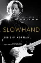 Slowhand - The Life and Music of Eric Clapton ebook by Philip Norman