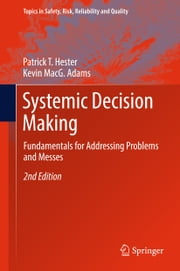 Systemic Decision Making - Fundamentals for Addressing Problems and Messes ebook by Patrick T. Hester, Kevin MacG. Adams