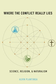 Where the Conflict Really Lies: Science, Religion, and Naturalism ebook by Alvin Plantinga