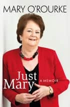 Just Mary: A Political Memoir From Mary O'Rourke: A Political Memoir from Mary O'Rourke ebook by Mary   O'Rourke