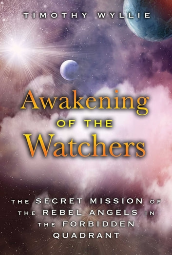 Awakening of the Watchers - The Secret Mission of the Rebel Angels in the Forbidden Quadrant ebook by Timothy Wyllie