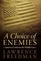 A Choice of Enemies - America Confronts the Middle East ebook by Lawrence Freedman