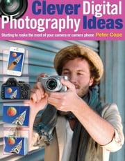 Clever Digital Photography Ideas: Starting to Make the Most of Your Camera or Camera Phone ebook by Cope, Peter