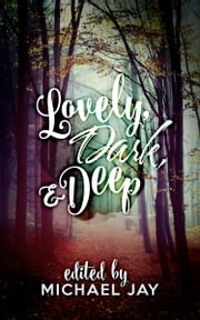 Lovely, Dark and Deep ebook by Michael Jay (Editor)