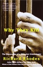 Why They Kill - The Discoveries of a Maverick Criminologist ebook by Richard Rhodes