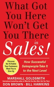 What Got You Here Won't Get You There in Sales: How Successful Salespeople Take it to the Next Level ebook by Marshall Goldsmith,Bill Hawkins,Don Brown
