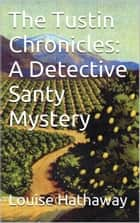 The Tustin Chronicles: A Detective Santy Mystery ebook by Louise Hathaway