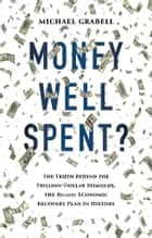 Money Well Spent? - The Truth Behind the Trillion-Dollar Stimulus, the Biggest Economic Recovery Plan in History ebook by Michael Grabell