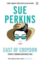 East of Croydon - Travels through India and South East Asia inspired by her BBC 1 series 'The Ganges' ebook by Sue Perkins