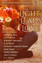 The Light Leads to Love - Reflections of Faith, #3 ebook by Reflections of Faith, Bokerah Brumley, C. L. Wells,...