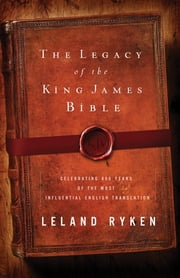 The Legacy of the King James Bible: Celebrating 400 Years of the Most Influential English Translation - Celebrating 400 Years of the Most Influential English Translation ebook by Leland Ryken