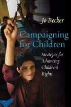Campaigning for Children - Strategies for Advancing Children's Rights ebook by Jo Becker
