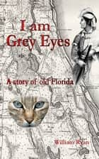 I am Grey Eyes a story of old Florida ebook by Bill Ryan
