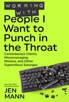 Working with People I Want to Punch in the Throat: Cantankerous Clients, Micromanaging Minions, and Other Supercilious Scourges - People I Want to Punch in the Throat ebook by Jen Mann