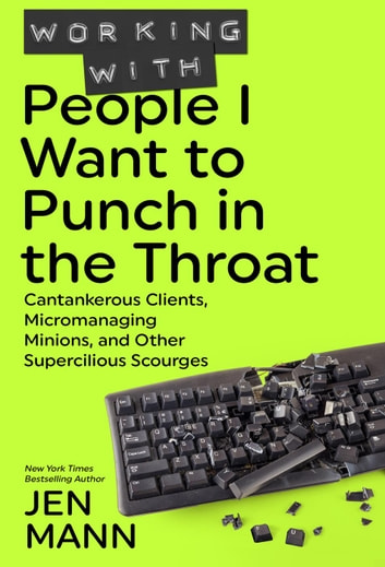 Working with People I Want to Punch in the Throat: Cantankerous Clients, Micromanaging Minions, and Other Supercilious Scourges - People I Want to Punch in the Throat ebook by Throat Punch Media
