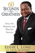 60 Seconds to Greatness - Seize the Moment and Plan for Success ebook by Eddie L. Long, Cecil Murphey