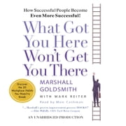 What Got You Here Won't Get You There - How Successful People Become Even More Successful audiobook by Marshall Goldsmith, Mark Reiter