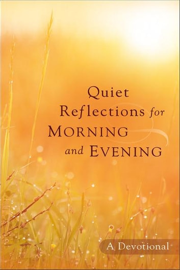 Quiet Reflections for Morning and Evening - A Devotional ebook by Baker Publishing Group