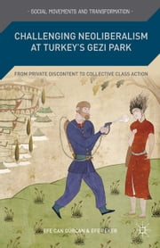 Challenging Neoliberalism at Turkey's Gezi Park - From Private Discontent to Collective Class Action ebook by E. Gürcan,E. Peker