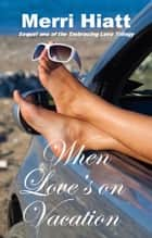 When Love's on Vacation (Sequel one of the Embracing Love Trilogy) ebook by Merri Hiatt