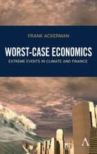 Worst-Case Economics - Extreme Events in Climate and Finance ebook by Frank Ackerman