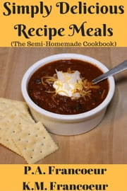 Simply Delicious Recipe Meals (The Semi-Homemade Cookbook) ebook by K.M. Francoeur