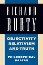 Objectivity, Relativism, and Truth: Volume 1 - Philosophical Papers ebook by Richard Rorty