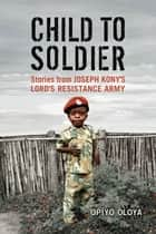 Child to Soldier ebook by Opiyo Oloya