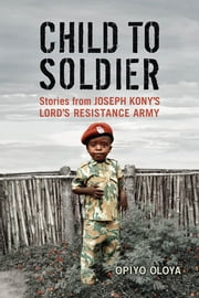 Child to Soldier - Stories from Joseph Kony's Lord's Resistance Army ebook by Opiyo Oloya