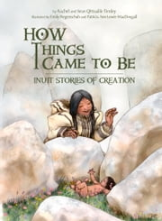 How Things Came to Be - Inuit Stories of Creation ebook by Rachel Qitsualik-Tinsley,Sean Qitsualik-Tinsley,Patricia Ann Lewis-MacDougall,Emily Fiegenschuh