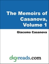The Memoirs of Casanova: Volume 1 - Venetian Years (Childhood and Adolescence, A Cleric in Naples, Military Career, Return to Venice, and Milan and Ma ebook by Casanova, Giacomo