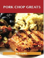 Pork Chop Greats: Delicious Pork Chop Recipes, The Top 45 Pork Chop Recipes ebook by Jo Franks