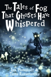The Tales of Fog That Ghosts Have Whispered ebook by Lex Plotnikoff,Tisha Razumovsky