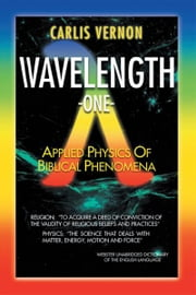 Wavelength One - A Physics/Metaphysics Translation of Biblical Phenomena ebook by Carlis Vernon