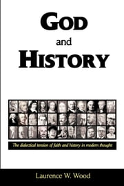 God and History: The Dialectical Tension of Faith and History ebook by Dr. Laurence W. Wood