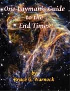 One Layman's Guide to the End Times ebook by Bruce Warnock